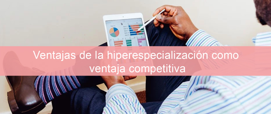 Ventajas de la hiperespecialización como ventaja competitiva