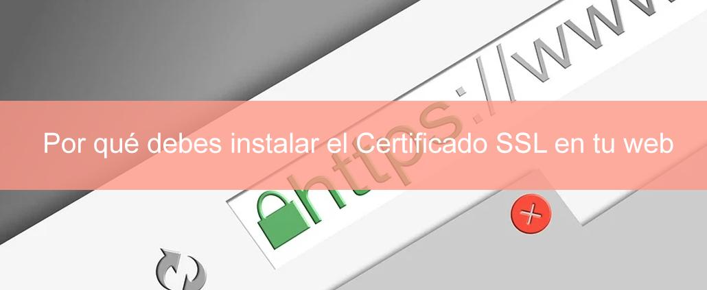 Por qué debes instalar el Certificado SSL en tu web